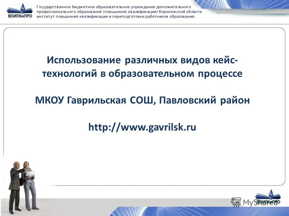 Использование различных видов кейс- технологий в образовательном процессе МКОУ Гаврильская СОШ, Павловский район http://www.gavrilsk.ru