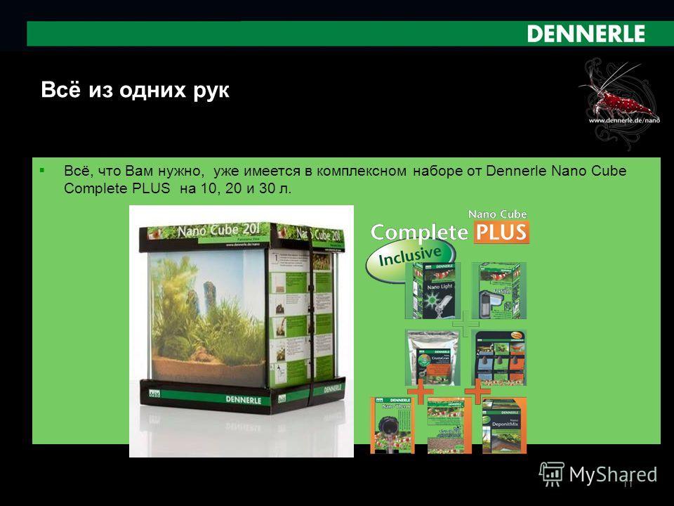 11 Всё из одних рук Всё, что Вам нужно, уже имеется в комплексном наборе от Dennerle Nano Cube Complete PLUS на 10, 20 и 30 л.