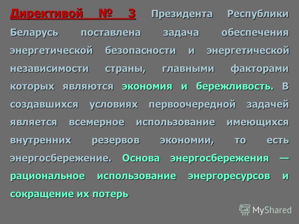 Директивой 3 Президента Республики Беларусь поставлена задача обеспечения энергетической безопасности и энергетической независимости страны, главными факторами которых являются экономия и бережливость. В создавшихся условиях первоочередной задачей яв