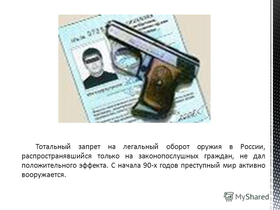 Тотальный запрет на легальный оборот оружия в России, распространявшийся только на законопослушных граждан, не дал положительного эффекта. С начала 90-х годов преступный мир активно вооружается.