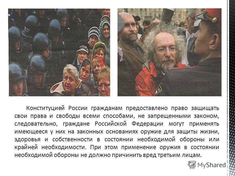 Конституцией России гражданам предоставлено право защищать свои права и свободы всеми способами, не запрещенными законом, следовательно, граждане Российской Федерации могут применять имеющееся у них на законных основаниях оружие для защиты жизни, здо
