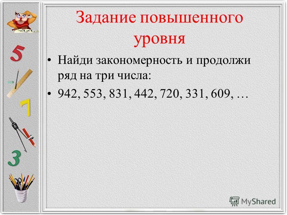 Задание повышенного уровня Найди закономерность и продолжи ряд на три числа: 942, 553, 831, 442, 720, 331, 609, …