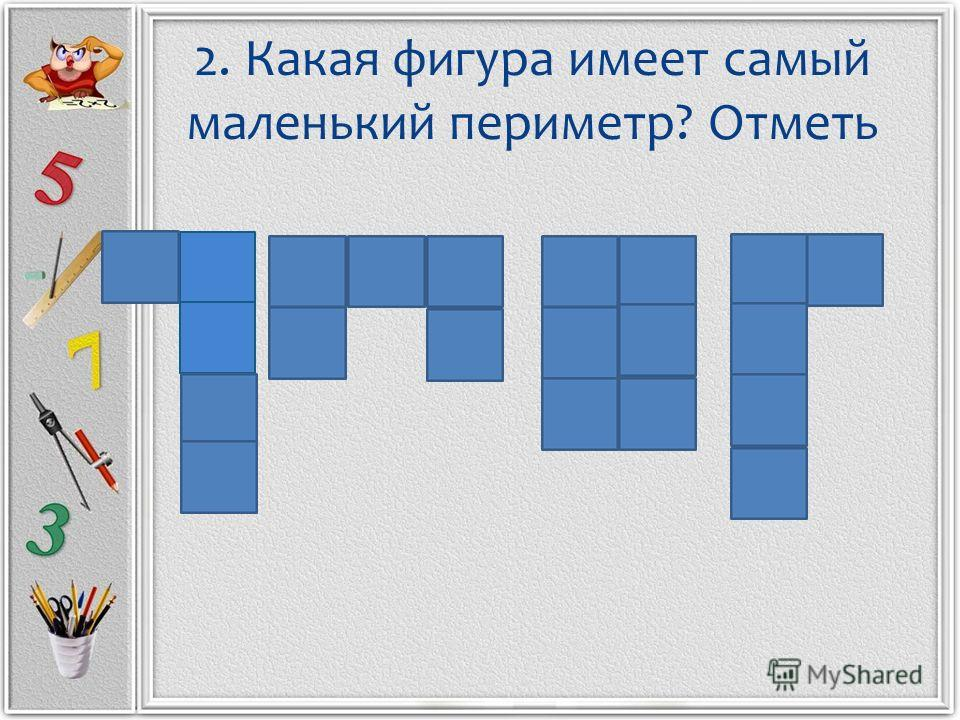 2. Какая фигура имеет самый маленький периметр? Отметь