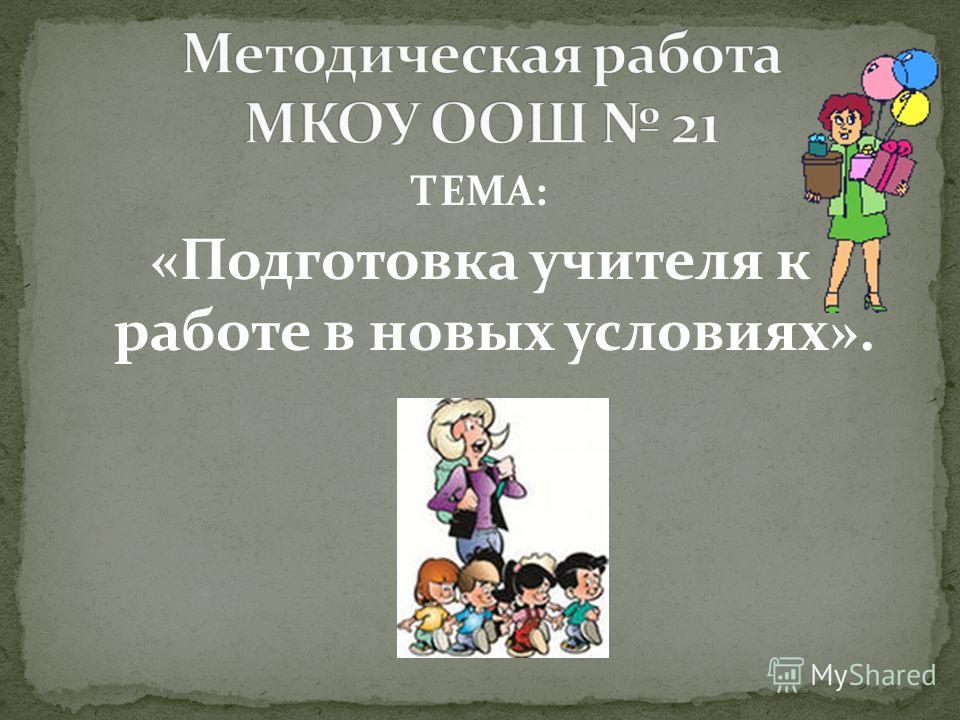 ТЕМА: «Подготовка учителя к работе в новых условиях».