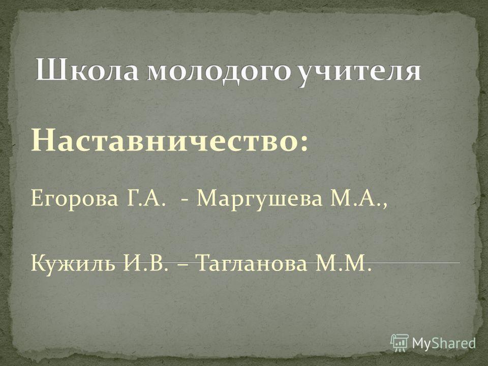 Наставничество: Егорова Г.А. - Маргушева М.А., Кужиль И.В. – Тагланова М.М.