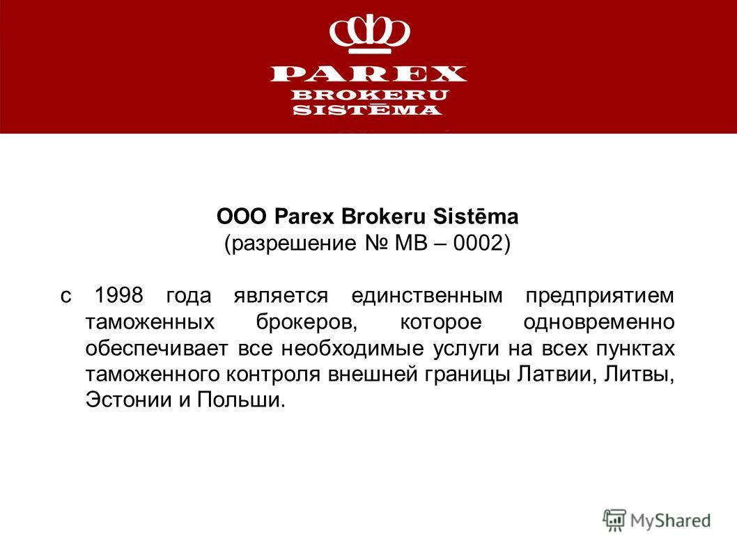ООО Parex Brokeru Sistēma (разрешение MB – 0002) с 1998 года является единственным предприятием таможенных брокеров, которое одновременно обеспечивает все необходимые услуги на всех пунктах таможенного контроля внешней границы Латвии, Литвы, Эстонии