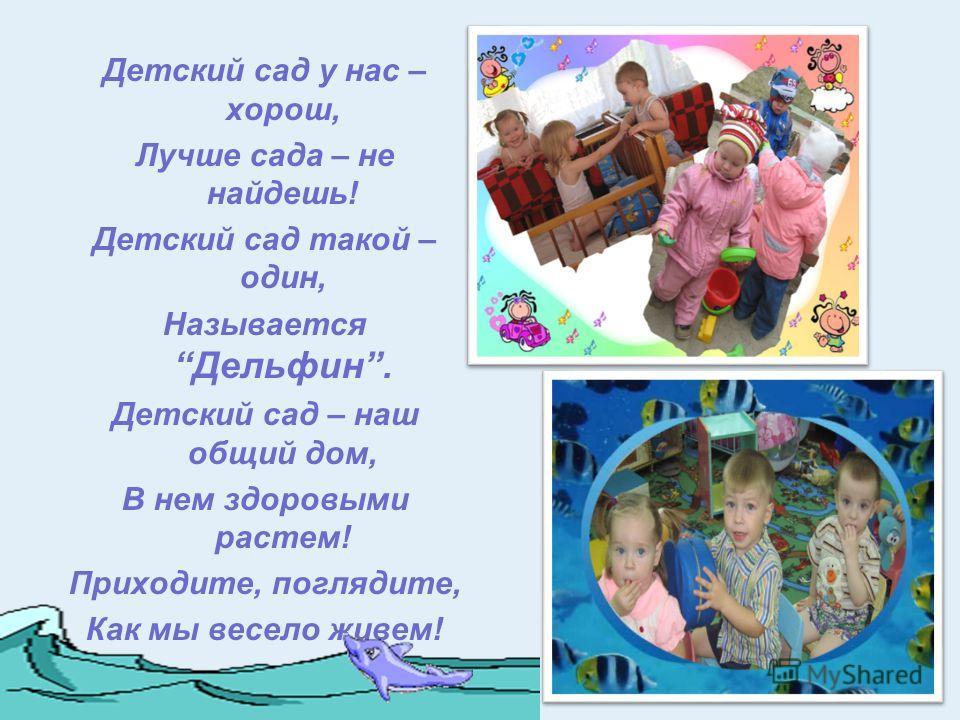 Детский сад у нас – хорош, Лучше сада – не найдешь! Детский сад такой – один, Называется Дельфин. Детский сад – наш общий дом, В нем здоровыми растем! Приходите, поглядите, Как мы весело живем!