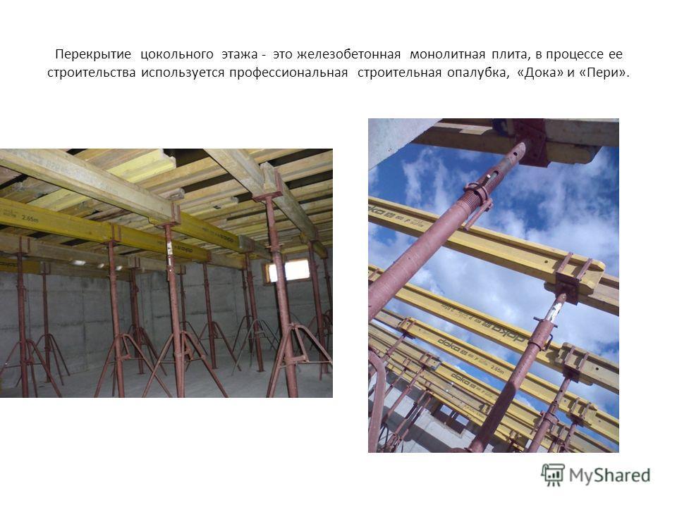 Перекрытие цокольного этажа - это железобетонная монолитная плита, в процессе ее строительства используется профессиональная строительная опалубка, «Дока» и «Пери».