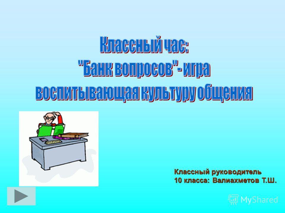 Классный руководитель 10 класса: Валиахметов Т.Ш.