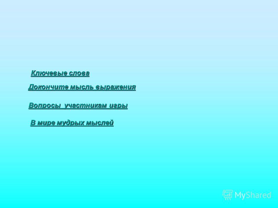 Ключевые слова Ключевые слова Докончите мысль выражения Докончите мысль выражения Вопросы участникам игры Вопросы участникам игры В мире мудрых мыслей В мире мудрых мыслей