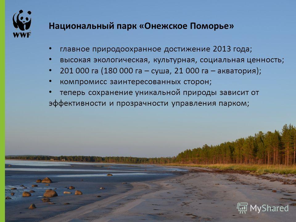 Национальный парк «Онежское Поморье» главное природоохранное достижение 2013 года; высокая экологическая, культурная, социальная ценность; 201 000 га (180 000 га – суша, 21 000 га – акватория); компромисс заинтересованных сторон; теперь сохранение ун