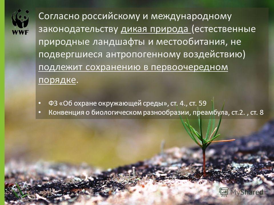 Согласно российскому и международному законодательству дикая природа (естественные природные ландшафты и местообитания, не подвергшиеся антропогенному воздействию) подлежит сохранению в первоочередном порядке. ФЗ «Об охране окружающей среды», ст. 4.,