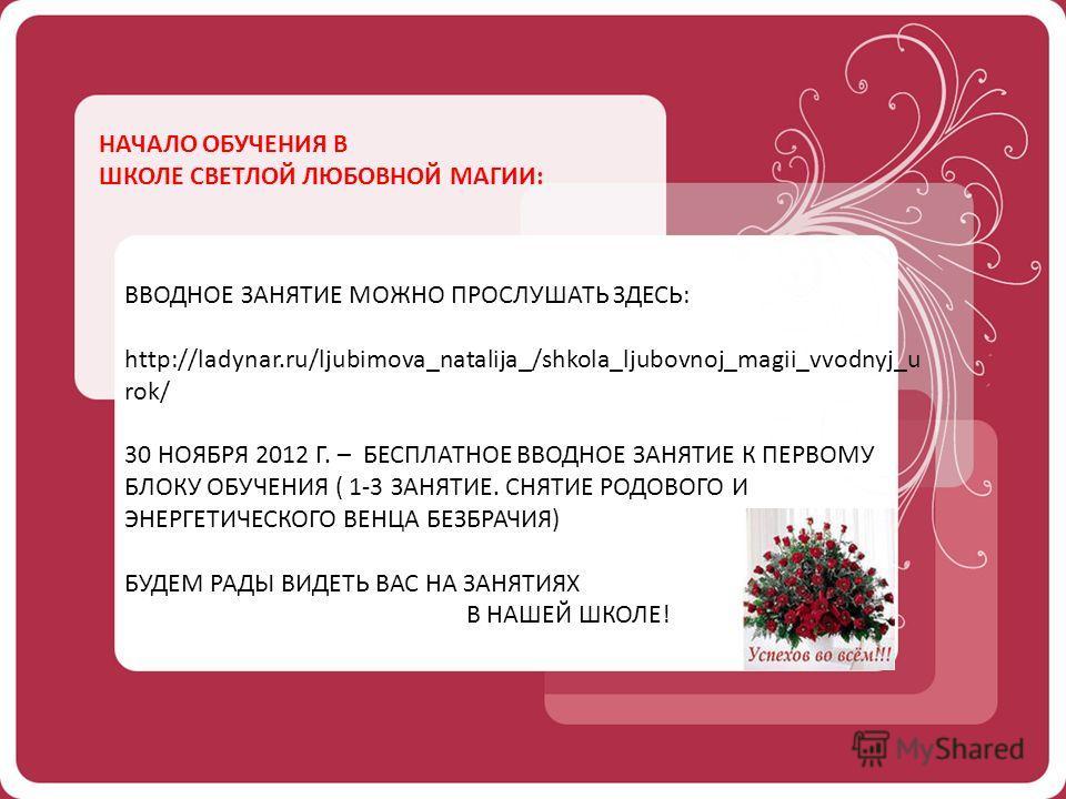НАЧАЛО ОБУЧЕНИЯ В ШКОЛЕ СВЕТЛОЙ ЛЮБОВНОЙ МАГИИ: ВВОДНОЕ ЗАНЯТИЕ МОЖНО ПРОСЛУШАТЬ ЗДЕСЬ: http://ladynar.ru/ljubimova_natalija_/shkola_ljubovnoj_magii_vvodnyj_u rok/ 30 НОЯБРЯ 2012 Г. – БЕСПЛАТНОЕ ВВОДНОЕ ЗАНЯТИЕ К ПЕРВОМУ БЛОКУ ОБУЧЕНИЯ ( 1-3 ЗАНЯТИЕ.