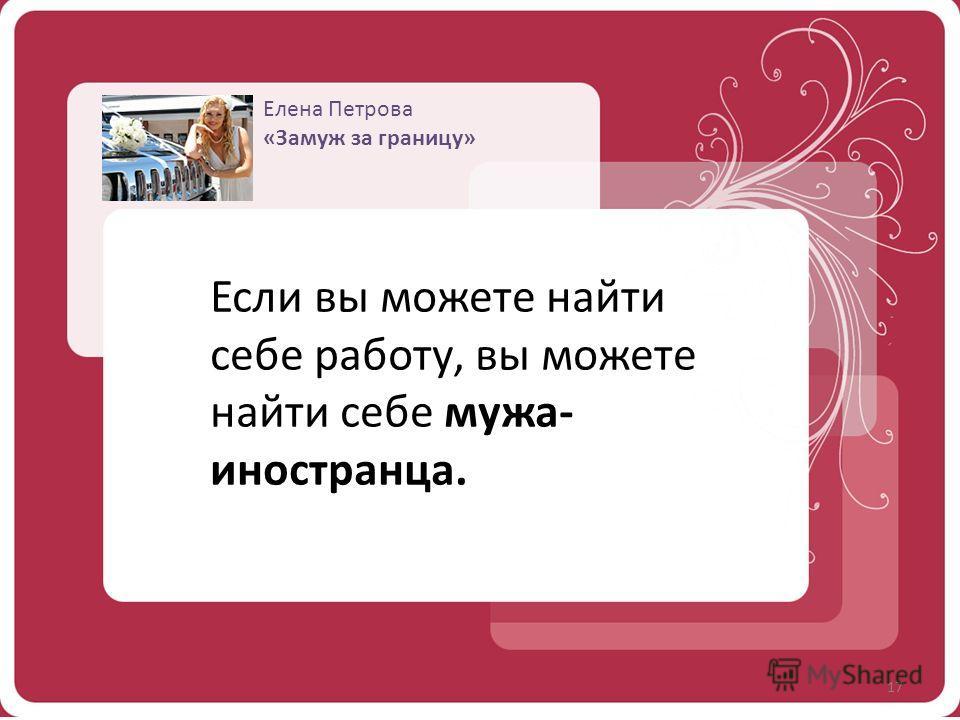 Елена Петрова «Замуж за границу» Если вы можете найти себе работу, вы можете найти себе мужа- иностранца. 17