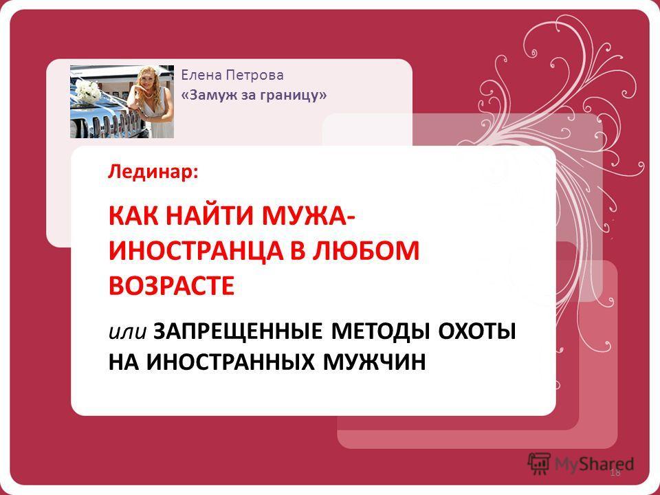 Елена Петрова «Замуж за границу» Лединар: КАК НАЙТИ МУЖА- ИНОСТРАНЦА В ЛЮБОМ ВОЗРАСТЕ или ЗАПРЕЩЕННЫЕ МЕТОДЫ ОХОТЫ НА ИНОСТРАННЫХ МУЖЧИН 18