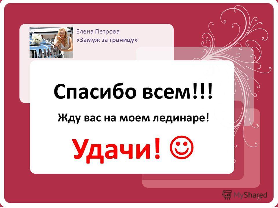 Елена Петрова «Замуж за границу» 24 Спасибо всем!!! Жду вас на моем лединаре! Удачи!