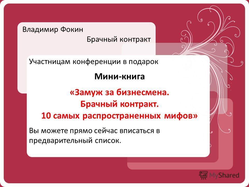Владимир Фокин Брачный контракт Участницам конференции в подарок Мини-книга «Замуж за бизнесмена. Брачный контракт. 10 самых распространенных мифов» Вы можете прямо сейчас вписаться в предварительный список.