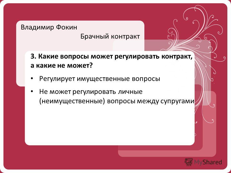 Владимир Фокин Брачный контракт 3. Какие вопросы может регулировать контракт, а какие не может? Регулирует имущественные вопросы Не может регулировать личные (неимущественные) вопросы между супругами