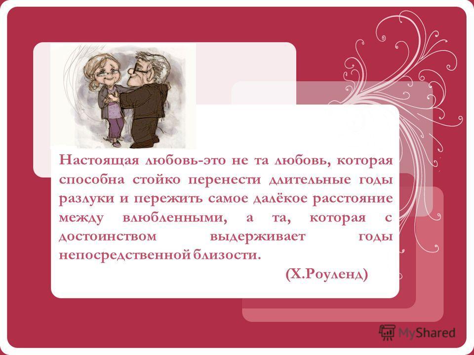 Настоящая любовь-это не та любовь, которая способна стойко перенести длительные годы разлуки и пережить самое далёкое расстояние между влюбленными, а та, которая с достоинством выдерживает годы непосредственной близости. (Х.Роуленд)