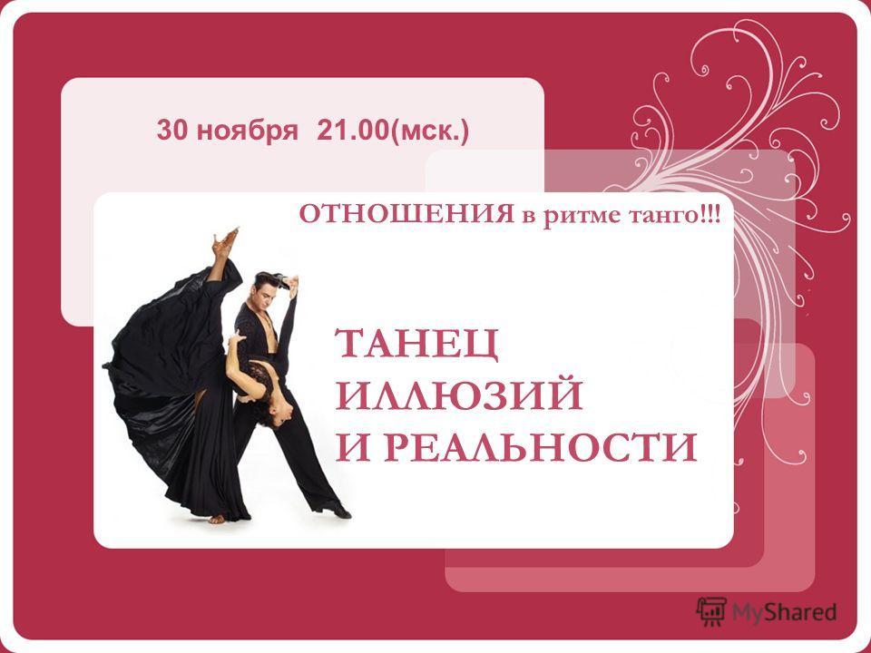 ТАНЕЦ ИЛЛЮЗИЙ И РЕАЛЬНОСТИ 30 ноября 21.00(мск.) ОТНОШЕНИЯ в ритме танго!!!