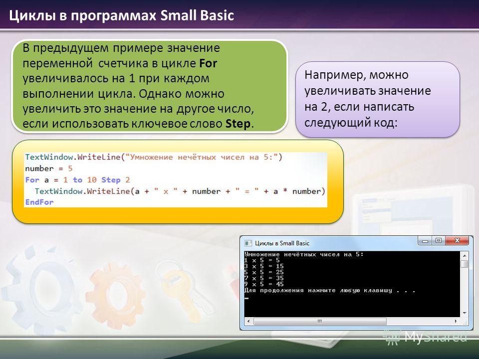 Циклы в программах Small Basic В предыдущем примере значение переменной счетчика в цикле For увеличивалось на 1 при каждом выполнении цикла. Однако можно увеличить это значение на другое число, если использовать ключевое слово Step. Например, можно у