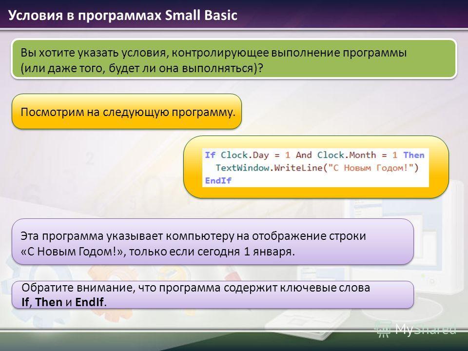 Условия в программах Small Basic Посмотрим на следующую программу. Вы хотите указать условия, контролирующее выполнение программы (или даже того, будет ли она выполняться)? Эта программа указывает компьютеру на отображение строки «С Новым Годом!», то