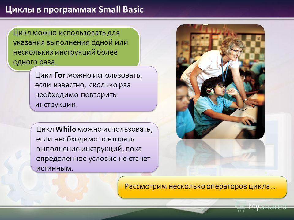 Циклы в программах Small Basic Рассмотрим несколько операторов цикла… Цикл можно использовать для указания выполнения одной или нескольких инструкций более одного раза. Цикл For можно использовать, если известно, сколько раз необходимо повторить инст