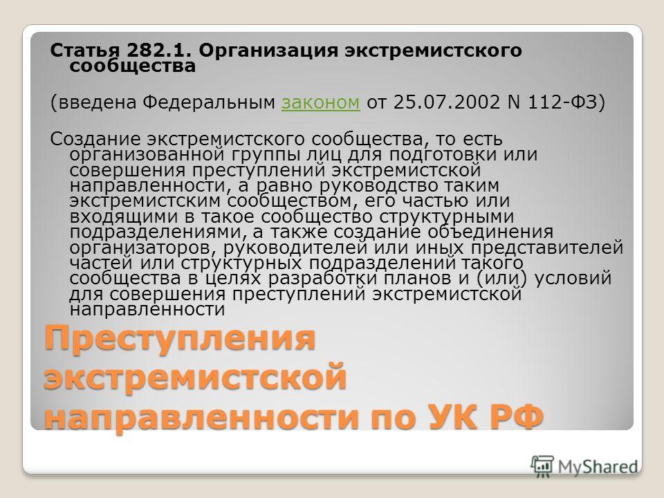 Преступления экстремистской направленности по УК РФ Статья 282.1. Организация экстремистского сообщества (введена Федеральным законом от 25.07.2002 N 112-ФЗ)законом Создание экстремистского сообщества, то есть организованной группы лиц для подготовки