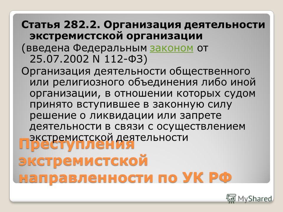Преступления экстремистской направленности по УК РФ Статья 282.2. Организация деятельности экстремистской организации (введена Федеральным законом от 25.07.2002 N 112-ФЗ)законом Организация деятельности общественного или религиозного объединения либо
