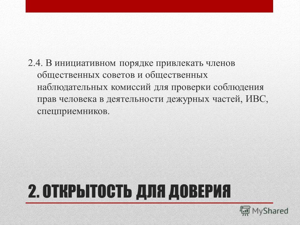 2. ОТКРЫТОСТЬ ДЛЯ ДОВЕРИЯ 2.4. В инициативном порядке привлекать членов общественных советов и общественных наблюдательных комиссий для проверки соблюдения прав человека в деятельности дежурных частей, ИВС, спецприемников.