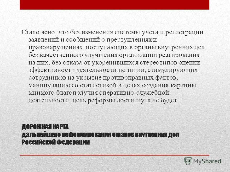 ДОРОЖНАЯ КАРТА дальнейшего реформирования органов внутренних дел Российской Федерации Стало ясно, что без изменения системы учета и регистрации заявлений и сообщений о преступлениях и правонарушениях, поступающих в органы внутренних дел, без качестве