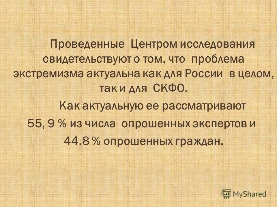 Проведенные Центром исследования свидетельствуют о том, что проблема экстремизма актуальна как для России в целом, так и для СКФО. Как актуальную ее рассматривают 55, 9 % из числа опрошенных экспертов и 44.8 % опрошенных граждан.
