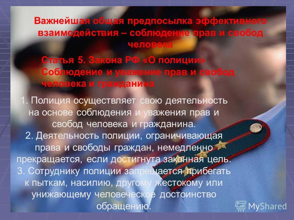 Статья 5. Закона РФ «О полиции» Соблюдение и уважение прав и свобод человека и гражданина Важнейшая общая предпосылка эффективного взаимодействия – соблюдение прав и свобод человека 1. Полиция осуществляет свою деятельность на основе соблюдения и ува