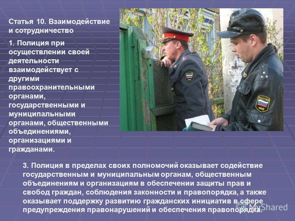 Статья 10. Взаимодействие и сотрудничество 1. Полиция при осуществлении своей деятельности взаимодействует с другими правоохранительными органами, государственными и муниципальными органами, общественными объединениями, организациями и гражданами. 3.