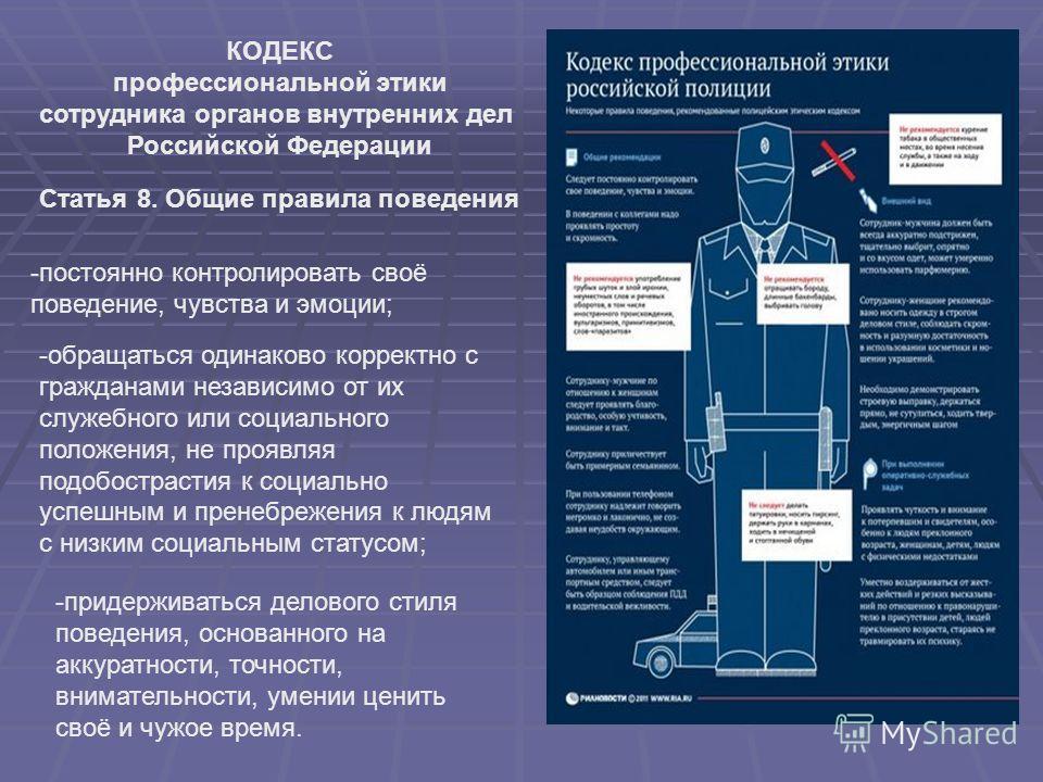 КОДЕКС профессиональной этики сотрудника органов внутренних дел Российской Федерации Статья 8. Общие правила поведения -постоянно контролировать своё поведение, чувства и эмоции; -обращаться одинаково корректно с гражданами независимо от их служебног
