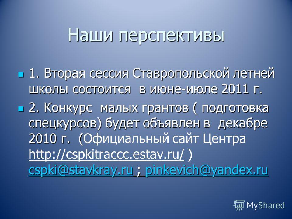 Наши перспективы 1. Вторая сессия Ставропольской летней школы состоится в июне-июле 2011 г. 1. Вторая сессия Ставропольской летней школы состоится в июне-июле 2011 г. 2. Конкурс малых грантов ( подготовка спецкурсов) будет объявлен в декабре 2010 г.
