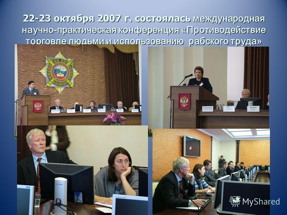 22-23 октября 2007 г. состоялась международная научно-практическая конференция «Противодействие торговле людьми и использованию рабского труда»