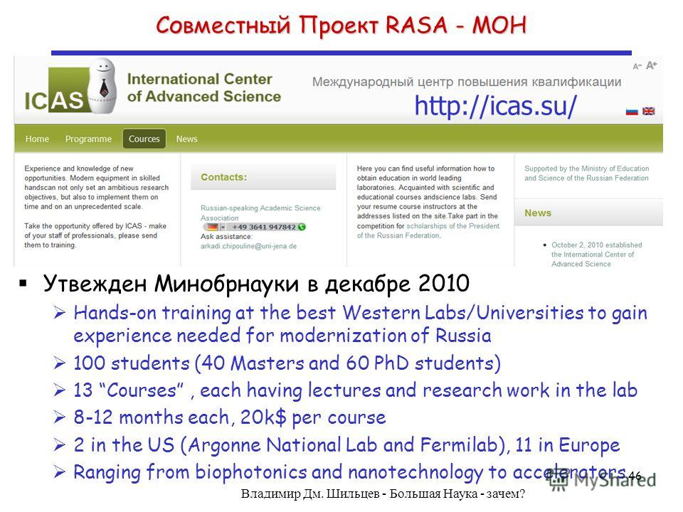 Совместный Проект RASA - МОН http://icas.su/ Утвежден Минобрнауки в декабре 2010 Hands-on training at the best Western Labs/Universities to gain experience needed for modernization of Russia 100 students (40 Masters and 60 PhD students) 13 Courses, e