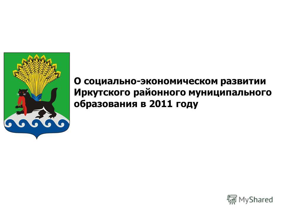 О социально-экономическом развитии Иркутского районного муниципального образования в 2011 году