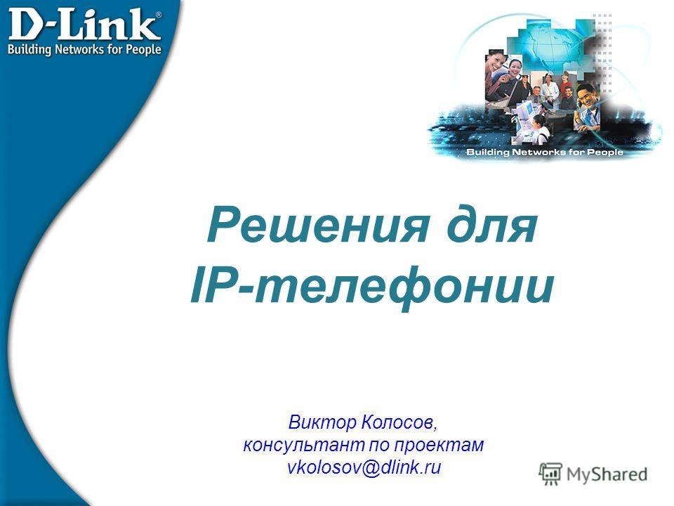 Решения для IP-телефонии Виктор Колосов, консультант по проектам vkolosov@dlink.ru