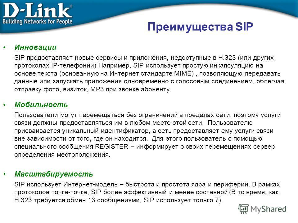 Инновации SIP предоставляет новые сервисы и приложения, недоступные в H.323 (или других протоколах IP-телефонии) Например, SIP использует простую инкапсуляцию на основе текста (основанную на Интернет стандарте MIME), позволяющую передавать данные или