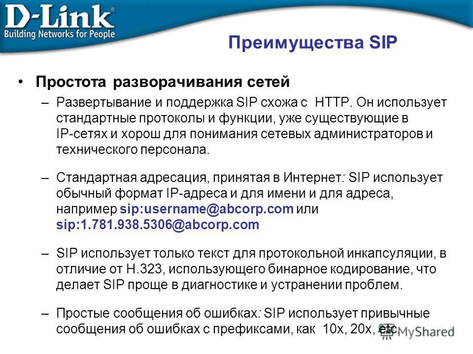 Простота разворачивания сетей –Развертывание и поддержка SIP схожа с HTTP. Он использует стандартные протоколы и функции, уже существующие в IP-сетях и хорош для понимания сетевых администраторов и технического персонала. –Стандартная адресация, прин