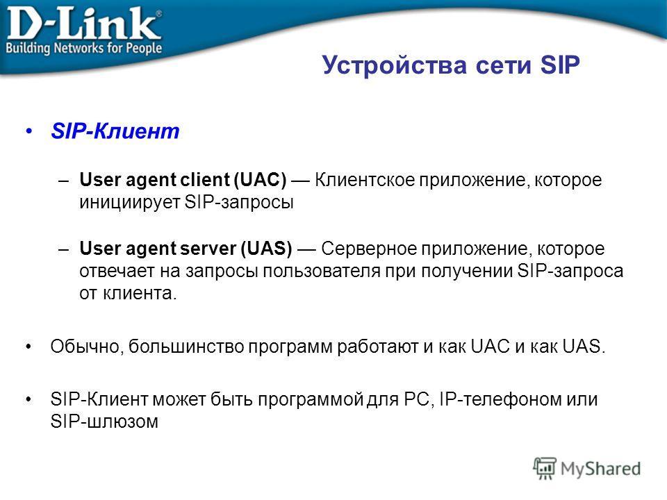 Устройства сети SIP SIP-Клиент –User agent client (UAC) Клиентское приложение, которое инициирует SIP-запросы –User agent server (UAS) Серверное приложение, которое отвечает на запросы пользователя при получении SIP-запроса от клиента. Обычно, больши
