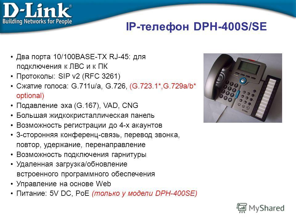 IP-телефон DPH-400S/SE Два порта 10/100BASE-TX RJ-45: для подключения к ЛВС и к ПК Протоколы: SIP v2 (RFC 3261) Сжатие голоса: G.711u/a, G.726, (G.723.1*,G.729a/b* optional) Подавление эха (G.167), VAD, CNG Большая жидкокристаллическая панель Возможн