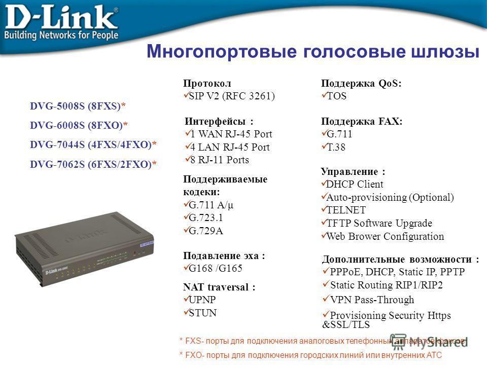 Многопортовые голосовые шлюзы DVG-5008S (8FXS)* DVG-6008S (8FXO)* DVG-7044S (4FXS/4FXO)* DVG-7062S (6FXS/2FXO)* Протокол SIP V2 (RFC 3261) Интерфейсы : 1 WAN RJ-45 Port 4 LAN RJ-45 Port 8 RJ-11 Ports Поддерживаемые кодеки: G.711 A/μ G.723.1 G.729A По