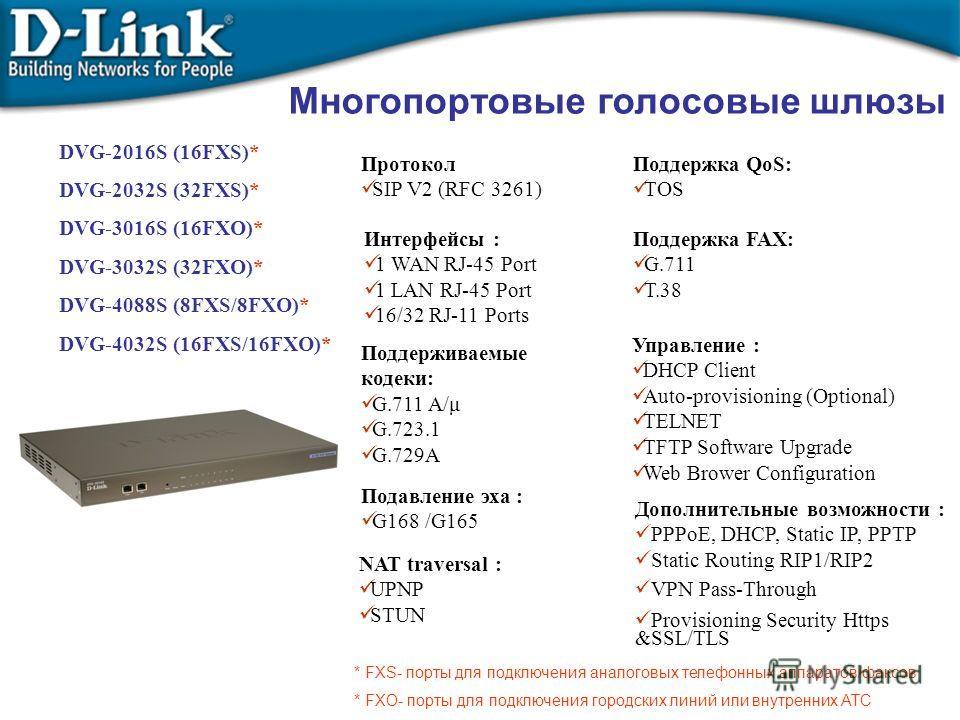 DVG-2016S (16FXS)* DVG-2032S (32FXS)* DVG-3016S (16FXO)* DVG-3032S (32FXO)* DVG-4088S (8FXS/8FXO)* DVG-4032S (16FXS/16FXO)* Протокол SIP V2 (RFC 3261) Интерфейсы : 1 WAN RJ-45 Port 1 LAN RJ-45 Port 16/32 RJ-11 Ports Поддерживаемые кодеки: G.711 A/μ G