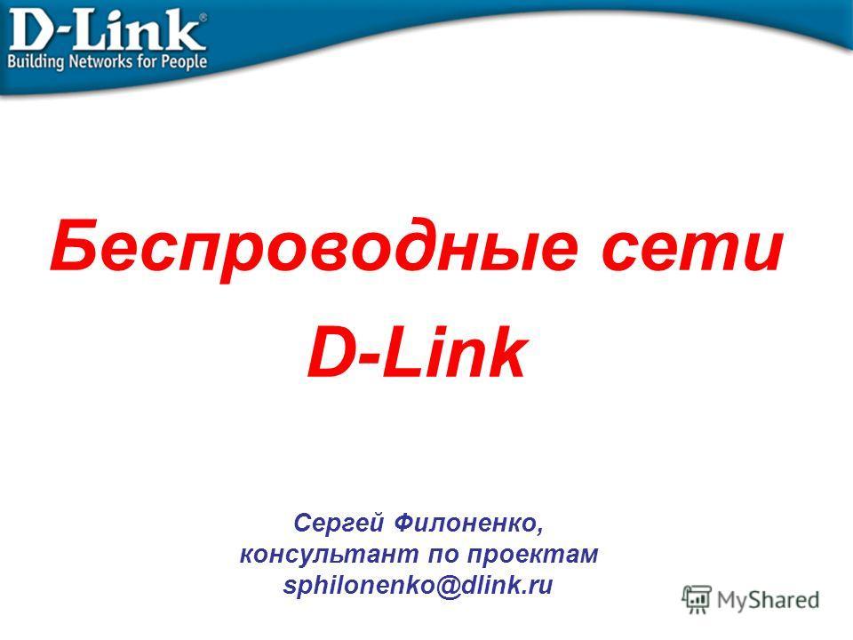 Беспроводные сети D-Link Сергей Филоненко, консультант по проектам sphilonenko@dlink.ru