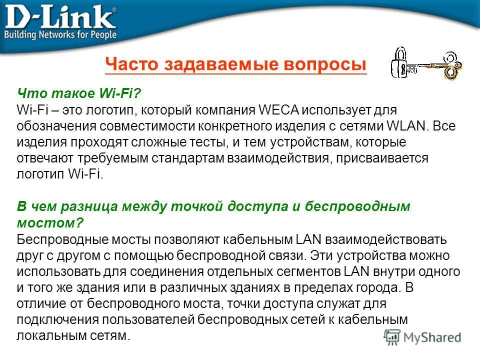 Часто задаваемые вопросы Что такое Wi-Fi? Wi-Fi – это логотип, который компания WECA использует для обозначения совместимости конкретного изделия с сетями WLAN. Все изделия проходят сложные тесты, и тем устройствам, которые отвечают требуемым стандар