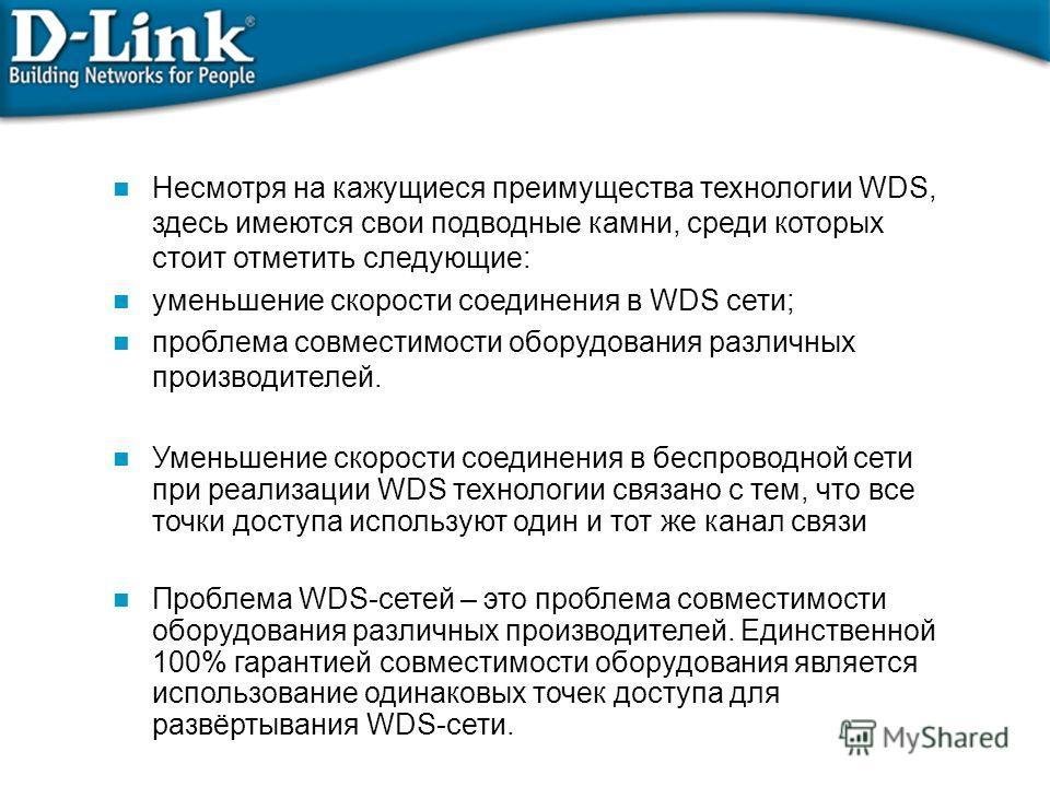 Несмотря на кажущиеся преимущества технологии WDS, здесь имеются свои подводные камни, среди которых стоит отметить следующие: уменьшение скорости соединения в WDS сети; проблема совместимости оборудования различных производителей. Уменьшение скорост