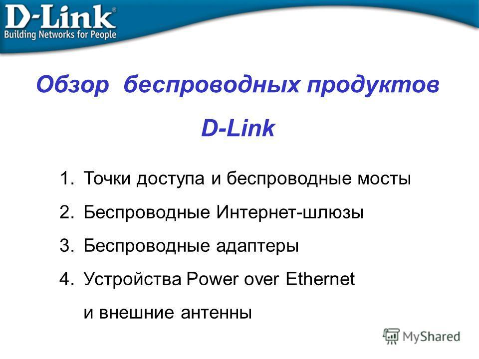 Обзор беспроводных продуктов D-Link 1.Точки доступа и беспроводные мосты 2.Беспроводные Интернет-шлюзы 3.Беспроводные адаптеры 4.Устройства Power over Ethernet и внешние антенны